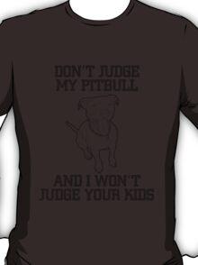 don't judge my pitbull and i won't judge your kid T-Shirt