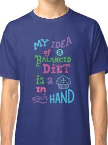 My idea of a balanced diet is a cupcake in each hand- light Classic T-Shirt