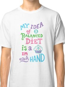 My idea of a balanced diet is a cupcake in each hand- light Classic T-Shirt
