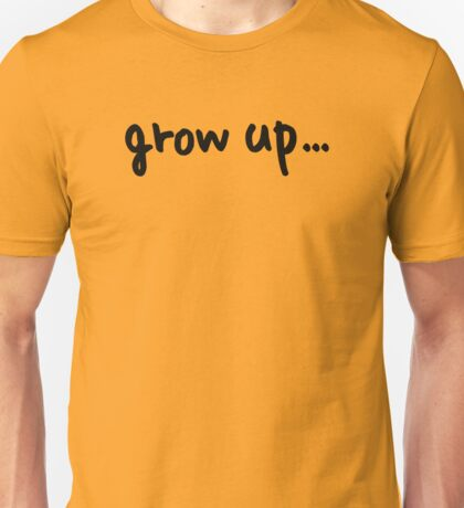 Grow Up... Unisex T-Shirt