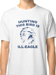 Hunting This Bird Is Ill-Eagle Classic T-Shirt