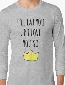 I'll eat you up I love you so Long Sleeve T-Shirt