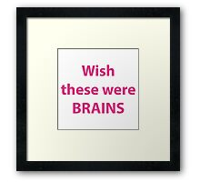 Wish these were brains Framed Print