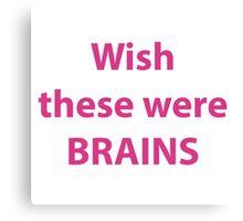 Wish these were brains Canvas Print