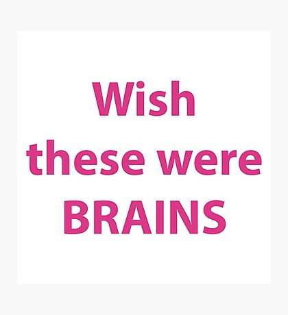 Wish these were brains Photographic Print