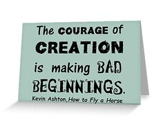 The Courage of Creation is Making Bad Beginnings, Kevin Ashton Quote Greeting Card