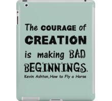 The Courage of Creation is Making Bad Beginnings, Kevin Ashton Quote iPad Case/Skin