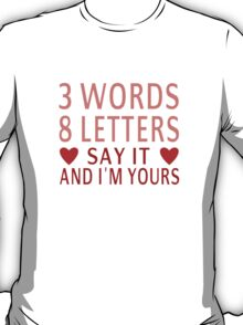3 Words, 8 Letters, Say It And I'm Yours T-Shirt