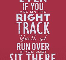 Even if you are on the right track, You'll get run over if you just sit there. by nektarinchen