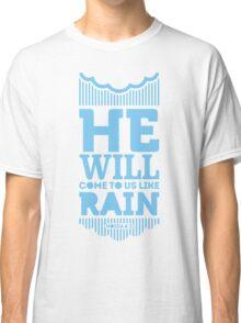 He will come to us like rain Classic T-Shirt