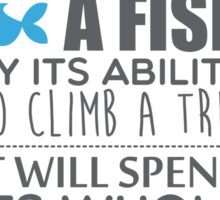 Everyone is a genius. But if you judge a fish by its ability to climb a tree, it will spend its whole life believing it is stupid – Einstein Sticker