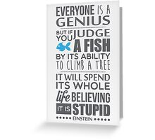Everyone is a genius. But if you judge a fish by its ability to climb a tree, it will spend its whole life believing it is stupid – Einstein Greeting Card
