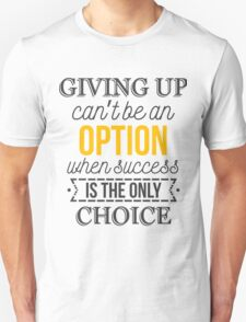 Giving up can't be an option when success is the only choice. T-Shirt