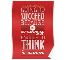 I'm going to succeed because I'm crazy enough to think I can. Poster