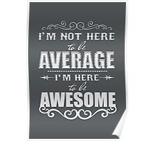 I'm not here to be average. I'm here to be awesome. Poster