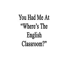 You Had Me At Where's The English Classroom  by supernova23