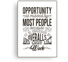 Opportunity is missed my most people because it is dressed in overalls and looks like work. Canvas Print