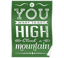 If you want to get high, climb a mountain. Poster