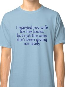 I married my wife for her looks, but not the ones she's been giving me lately Classic T-Shirt