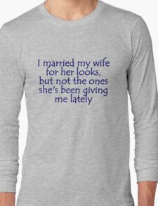 I married my wife for her looks, but not the ones she's been giving me lately Long Sleeve T-Shirt