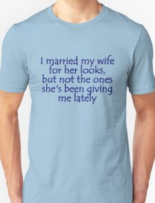 I married my wife for her looks, but not the ones she's been giving me lately Unisex T-Shirt
