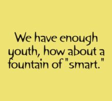 "We have enough youth, how about a fountain of ""smart."" by digerati"