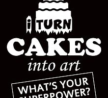 i turn cakes into art what's your superpower by teeshirtz