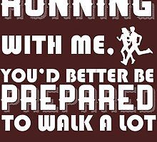 if you want to go running with me you'd better be prepared to walk a lot by teeshirtz