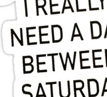 I really need a day between saturday and sunday-Tshirts Sticker