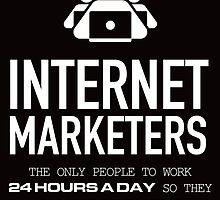 INTERNET MARKETERS THE ONLY PEOPLE TO WORK 24 HOURS A DAY SO THEY CAN MAKE MONEY WHILE THEY SLEEP by teeshirtz