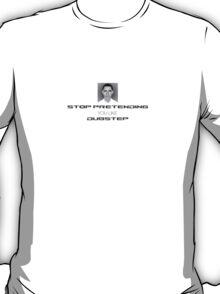 STOP PRETENDING YOU LIKE DUBSTEP T-Shirt