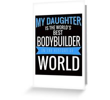 MY DAUGHTER IS THE WORLD'S BEST BODYBUILDER IN THE HISTORY OF WORLD Greeting Card