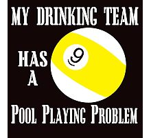 my drinking team has a 9 pool playing problem Photographic Print