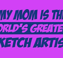 MY MOM IS THE WORLD'S GREATEST SKETCH ARTIST by fancytees