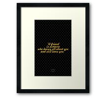 A friend is someone  who knows all about you and still loves you. - ELBERT HUBBARD Framed Print