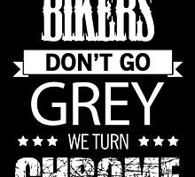 BIKERS DON'T GO GREY WE TURN CHROME by BADASSTEES