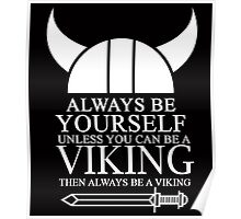 ALWAYS BE YOURSELF UNLESS YOU CAN BE A VIKING THEN ALWAYS BE A VIKING Poster