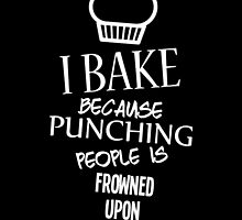 I BAKE BECAUSE PUNCHING PEOPLE IS FROWNED UPON by BADASSTEES