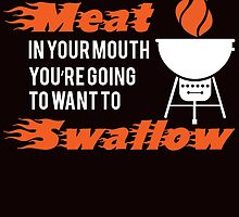 once you put my meat in your mouth you're going to want to swallow by teeshirtz