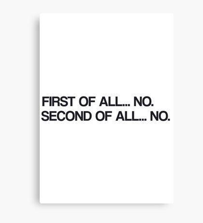 """""""First of all... No."""" - Black Canvas Print"""