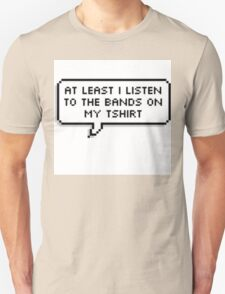 """""""At Least I Listen To The Bands On My T-shirt"""" T-Shirt"""