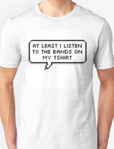 """At Least I Listen To The Bands On My T-shirt"" T-Shirt"