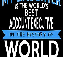 MY DAUGHTER IS THE WORLD'S BEST ACCOUNT EXECUTIVE IN THE HISTORY OF WORLD by inkedcreatively