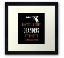 DON'T KILL PEOPLE GRANDPAS WITH PRETTY GRANDDAUGHTERS DO Framed Print