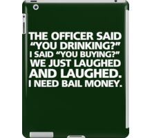 """The officer said """"you drinking?"""" I said """"you buying?"""" We just laughed and laughed. I need bail money. iPad Case/Skin"""