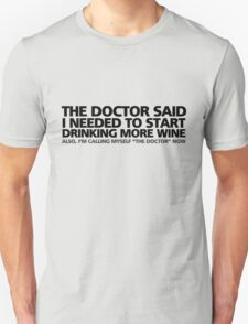 """The doctor said I needed to start drinking more wine. Also, I'm calling myself """"the doctor"""" now T-Shirt"""