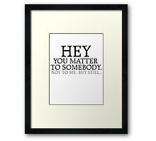 HEY you matter to somebody. Not to me, but still... Framed Print