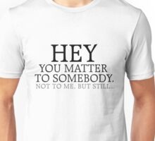 HEY you matter to somebody. Not to me, but still... Unisex T-Shirt