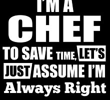 I'M A CHEF TO SAVE TIME, LET'S JUST ASSUME I'M ALWAYS RIGHT by BADASSTEES