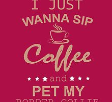 I JUST WANNA SIP COFFEE AND PET MY BORDER COLLIE  by comelyarts